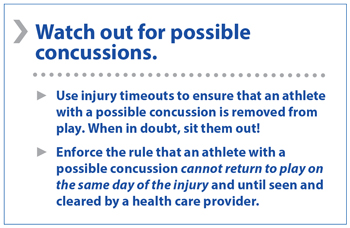 Watch for possible concussions. Use injury timeouts to ensure that an athlete with a possible concussion is removed from play. When in doubt, sit them out! Enforce the rule than an athlete with a possible concussion cannot return to play on the same day of the injury and until seen and cleared by a health care provider.