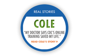 "Real Story: Cole ""My doctor says CDC's online training saved my life."" Read Cole's story."
