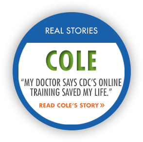 Real Stories: Cole. My doctor says CDCs online training saved my life. Read Coles Story.