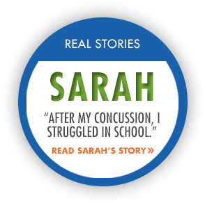 "Real Stories: Sarah. ""After my concussion, I struggled in school."" Read Sarah's Story."