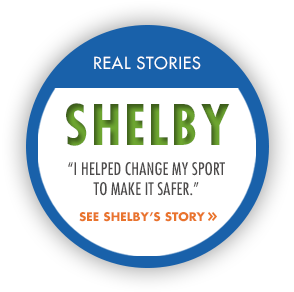 "Real Story: Shelby. ""I helped change my sport to make it safer."" See Shelby's story."