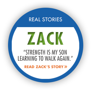 "Real Stories: Zack. ""Strength is my son learning to walk again."" Read Zack's Story."