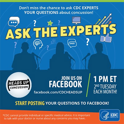 Ask the Experts. Don't miss the chance to ask CDC experts your questions about concussion! Join us on facebook.com/cdcheadsup 1pm ET 2nd Tuesday each month. Start posting your questions to Facebook. CDC cannot provide individual or specific medical advice. It is important to talk to your doctor or nurse about any concerns you may have.