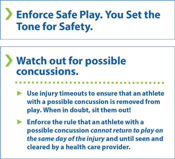 Enforce safe play. You set the tone for safety. Watch out for possible concussions. Use injury timeouts to ensure that an athlete with a possible concussion is removed from play. When in doubt, sit them out! Enforce the rule that an athlete with a possible concussion cannot return to play on the same day of the injury and until seen and cleared by a health care provider.