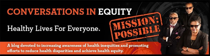 Conversations in Equity, Healthy Lives for Everyone - A blog devoted to incresing awareness of health inequities and promoting efforts to reduce health disparities and achieve health equity