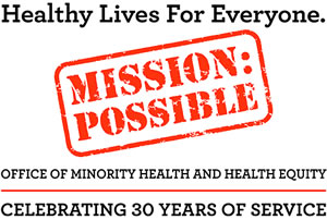 Mission Possible - Healthy lives for everyone - office of Minority health & health equity - celebrating 30 years of service