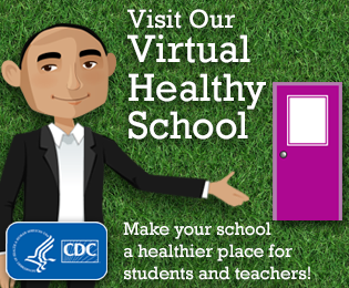 Visit our CDC Virtual Healthy School: Make your school a healthier place for students and teachers!