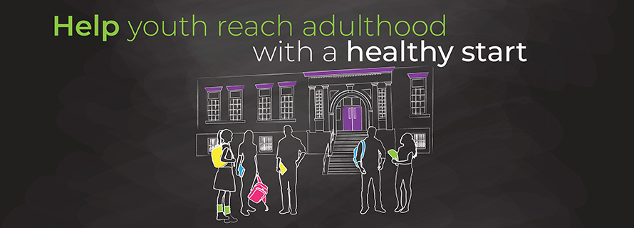Help youth reach adulthood with a healthy start.