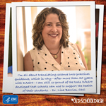 Dr. Lisa Barrios, CDC: I 'm all about translating science into practical guidance, which is why - after more than 20 years with DASH-I am still so proud of the tools DASH developed that schools can use to support the health of their students.