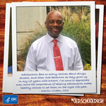 Kelvin Virden, CDC: Adolescents face so many choices about drugs, alcohol, and other risk behaviors as they grow up. In my 17 years with DASH, I've come to appreciate even more the importance of helping adolescents make healthy choices to set them on the right life path.