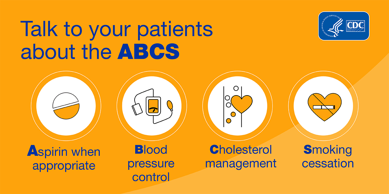 Talk to your patients about the ABCS: Aspirin when appropriate; Blood pressure control; Cholesterol management; Smoking cessation.