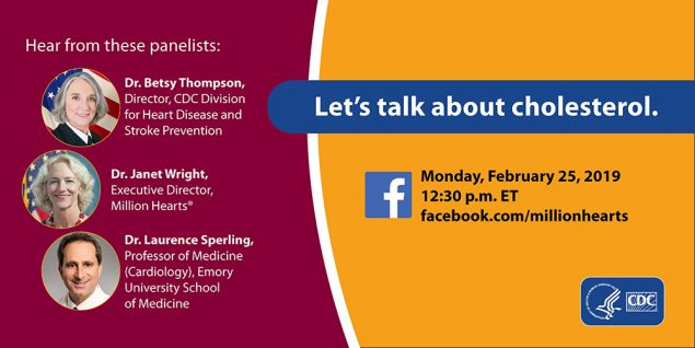 Let's talk about cholesterol. Heart from these panelists: Dr. Betsy Thompson, Director, DHDSP; Dr. Janet Wright, Executive Direction, Million Hearts; Dr. Laurence Sperling, Professor of Medicine (Cardiology), Emory University School of Medicine. Monday, Feb. 25, 2019, 12:30 ET