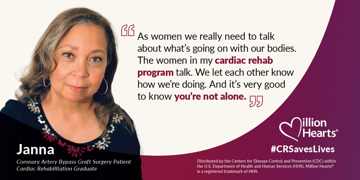 As women we really need to talk about what's going on with our bodies. The women in my cardiac rehab program talk. We let each other know how we're doing. And it's very good to know you're not alone. Janna, coronary artery bypass graft surgery patient, cardiac rehabilitation graduate.