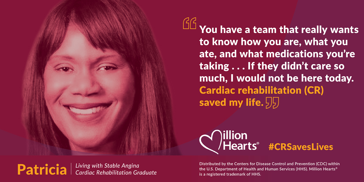 You have a team that really wants to know how are you are, what you ate, and what medications you're taking. If they didn't care so much, I would not be here today. CR saved my life. Patricia, living with stable angina, cardiac rehabilitation graduate.