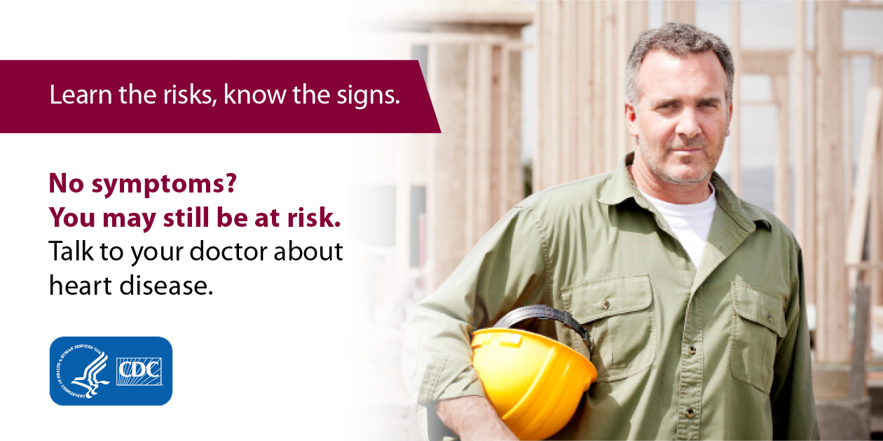 Learn the risks, know the signs. No symptoms? You may still be at risk. Talk to your doctor about heart disease.