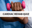 Cardiac Rehab Quiz