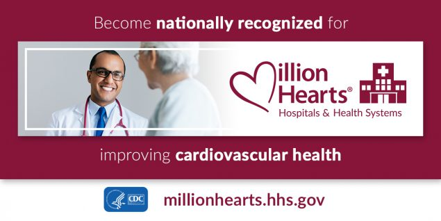 Become nationally recognized for improving cardiovascular health. Million Hearts Hospitals and Health Systems.