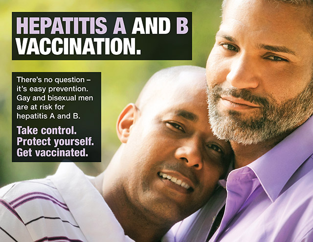 HEPATITIS A AND B VACCINATION. There's no question – it's easy prevention. Gay and bisexual men are at risk for hepatitis A and B. Take control. Protect yourself. Get vaccinated.