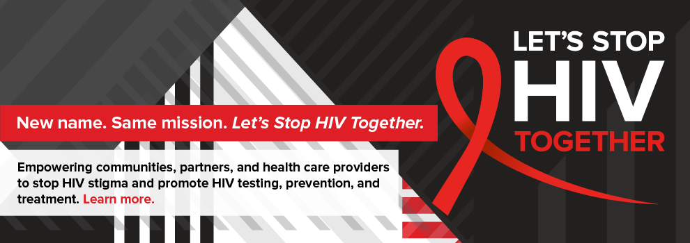 Let's Stop HIV Together: New name. Same mission. Empowering communities, partners, and health care providers to stop HIV stigma and promote HIV testing, prevention, and treatment. Learn more.