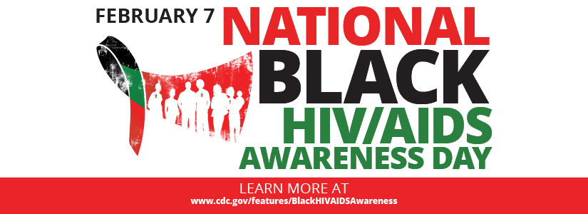 February 7: National Black HIV/AIDS Awareness Day. Learn more at www.cdc.gov/features/BlackHIVAIDSAwareness