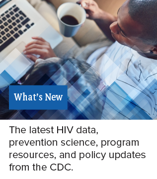 What's New: The latest HIV data, prevention science, program resources, and policy updates for the CDC.
