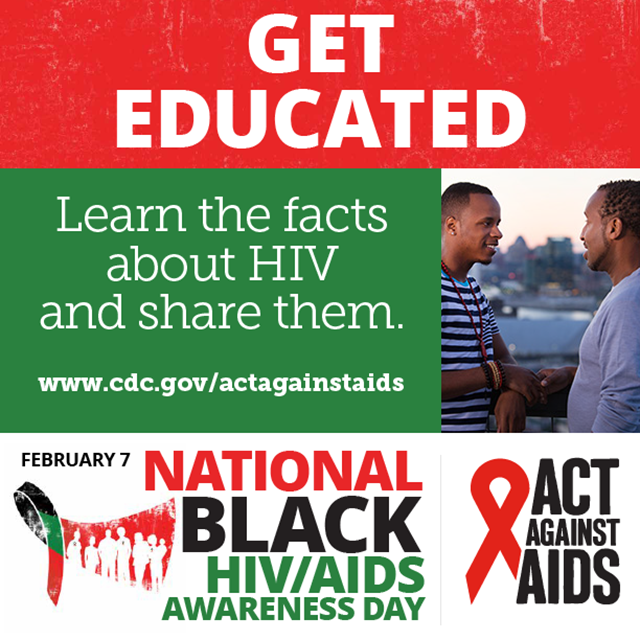 Get Educated. Learn the facts about HIV and share them. www.cdc.gov/togther February 7 National Black HIV/AIDS Awarness Day, Act Against AIDS