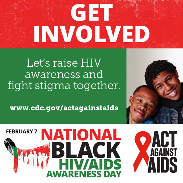 Get Involved. Let's raise HIV awareness and fight stigma together. www.cdc.gov/togther February 7 National Black HIV/AIDS Awarness Day, Act Against AIDS