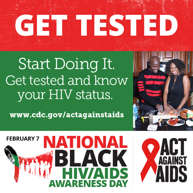 Get Tested. Start Doing It. Get tested and know your HIV status. www.cdc.gov/togther February 7 National Black HIV/AIDS Awarness Day, Act Against AIDS