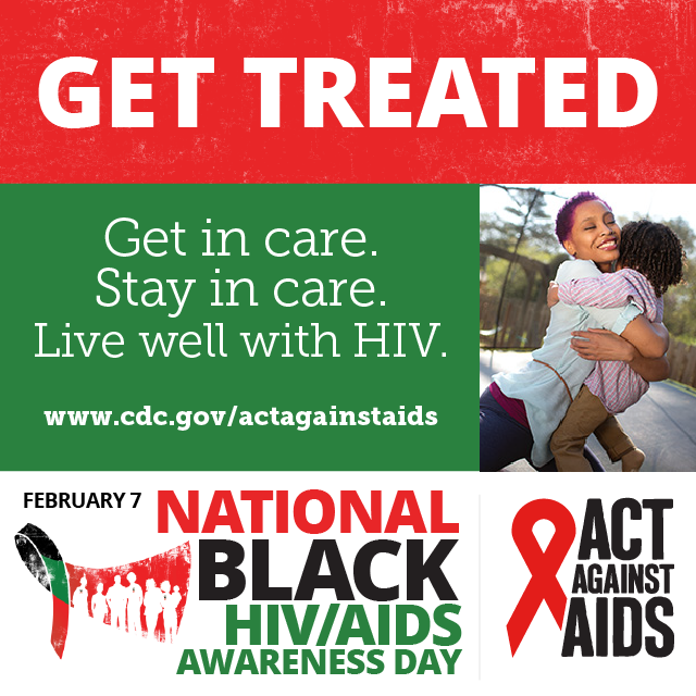 Get Treated. Get in care. Stay in care. Live well with HIV. www.cdc.gov/togther February 7 National Black HIV/AIDS Awarness Day, Act Against AIDS