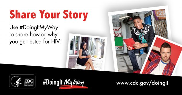 English social media graphic that reads Share Your Story. Use #DoingItMyWay to share how or why you get tested for HIV. #DoingItMyWay CDC's Doing It My Way web page cdc.gov/doingit with a collage of Doing It campaign ambassadors.