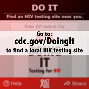 Go to: https://www.cdc.gov/actagainstaids/campaigns/doingit/locator.html  to find a local HIV testing site