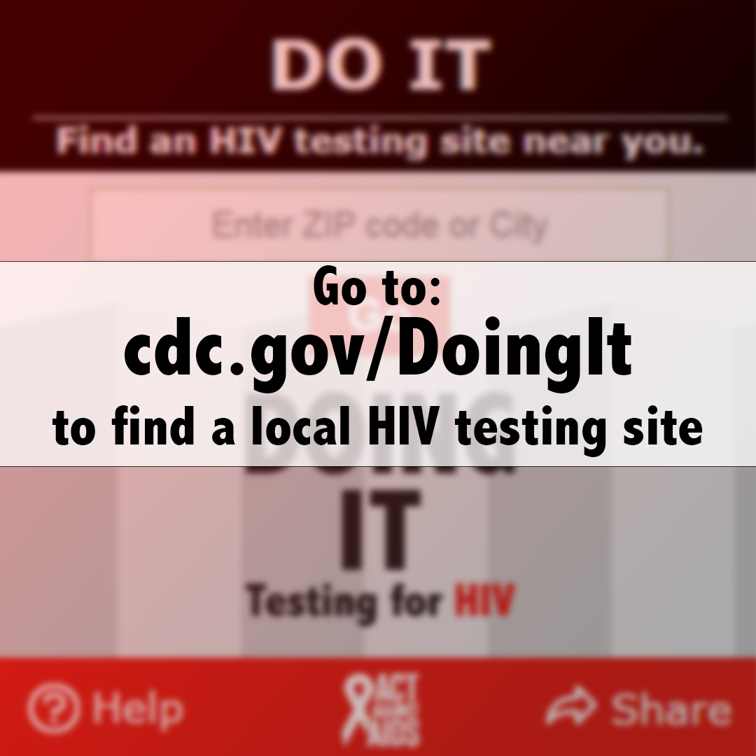 Go to: cdc.gov/DoingIt to find a local HIV testing site