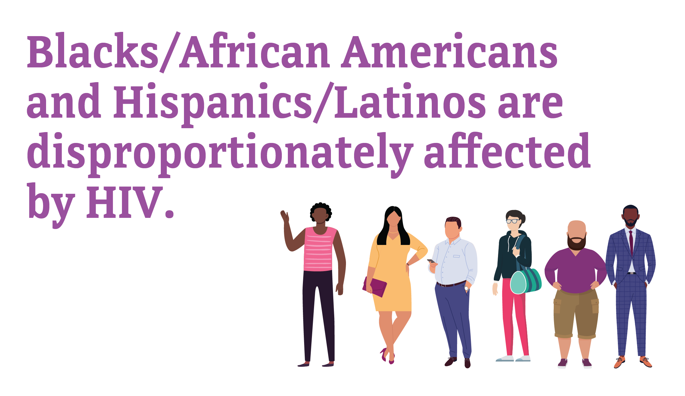 Blacks/African Americans and Hispanics/Latinos are disproportionately affected by HIV.