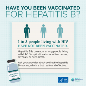 Have you been vaccinated for Hepatitis B? 1 in 3 people living with HIV have not been vaccinated. Hepatitis B is common among people living with HIV. Complications include liver cancer, cirrhosis, or even death. Ask your provider about getting the Hepatitis B vaccine, which is both safe and effective.