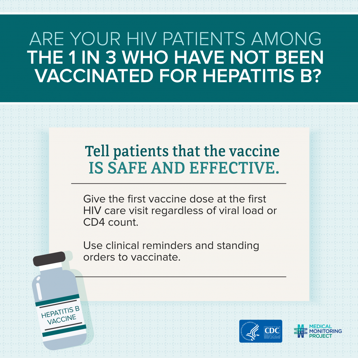 Are your patients among the 1 in 3 who have not been vaccinated for Hepatitis B? 1 in 3 people living with HIV have not been vaccinated for Hepatitis B? Tell patients that the vaccine is safe and effective. Give the first vaccine dose at the first HIV care visit regardless of viral load or CD4 count. Use clinical reminders and standing orders to vaccinate.