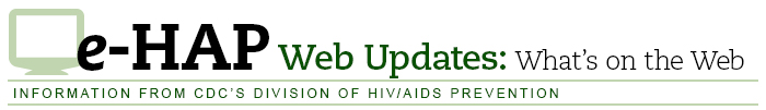 e-HAP Web Updates: What's on the Web — Information from CDC's Division of HIV/AIDS Prevention