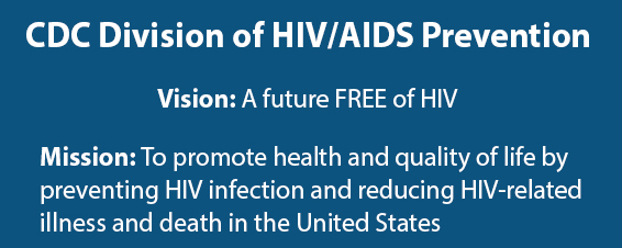 CDC Division of HIV/AIDS Prevention.  Vision: A future FREE of HIV. Mission: To promote health and quality of life by preventing HIV infection and reducing HIV-related illness and death in the United States