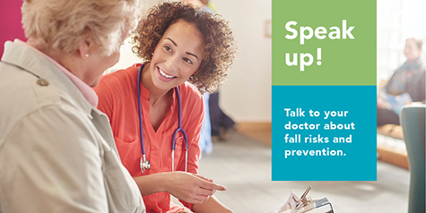 Speak up! Talk to your doctor about fall risks and prevention.