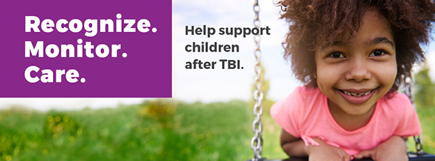 Recognize. Monitor. Care. Help support children after TBI.