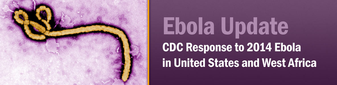 Ebola Update: CDC Response to 2014 Ebola Outbreak in West Africa and Texas