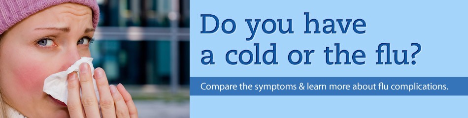 Do you have a cold or the flu? Compare the symptoms & learn more about flu complications.