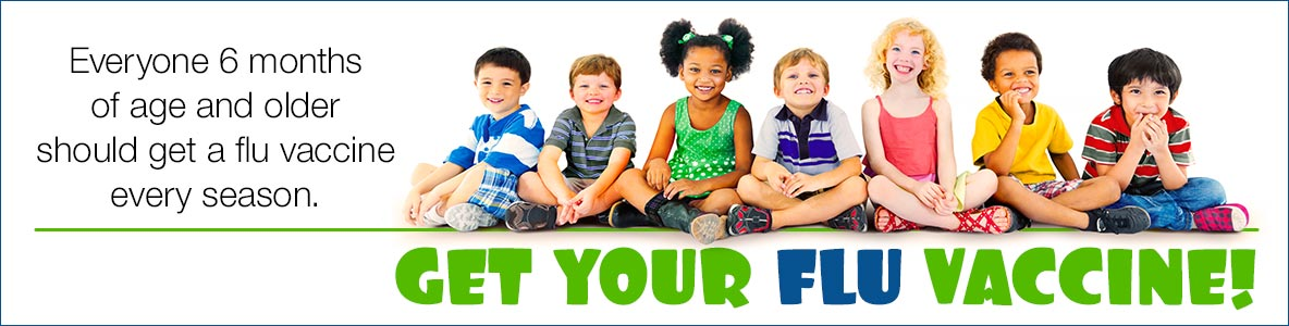 Get Your Flu Vaccine! Everyone 6 months of age and older should get a flu vaccine every season.