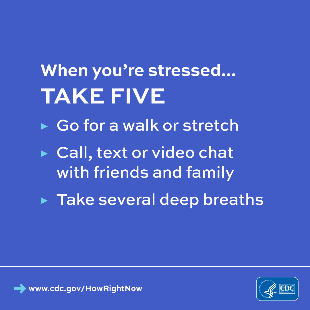 When you are stressed...take five. Go for a walk or stretch. Call, text or video chat with friends and family.