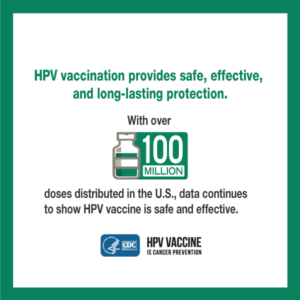 HPV vaccination provides safe, effective, and long-lasting protection. With nearly 100 million doses distributed in the U.S., data continues to show HPV vaccine is safe and effective. CDC logo. HPV vaccine is cancer prevention.