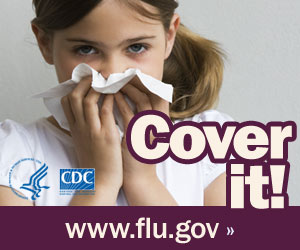 Cover your nose with a tissue when you sneeze. Visit www.flu.gov for more information.