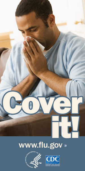 Cover your nose with a tissue when you sneeze or cough. Visit www.cdc.gov/h1n1 for more information.