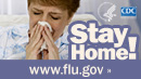 Stay home if you have flu symptoms. Visit www.cdc.gov/flu for more information.