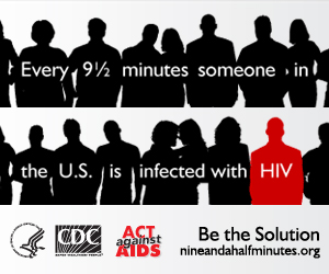 Every 9½minutes someone in the US is infected with HIV. Act Against AIDS. Be the Solution:NineAndaHalfMinutes.org