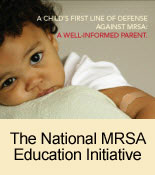 A child's first line of defense against MRSA is a well-informed parent. The National MRSA Education Initiative.