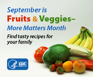 September is Fruits & Veggies- More Matters month. Find tasty recipes for your family.